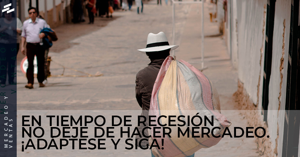 En tiempo de recesión NO deje de hacer mercadeo. ¡Adáptese y Siga!